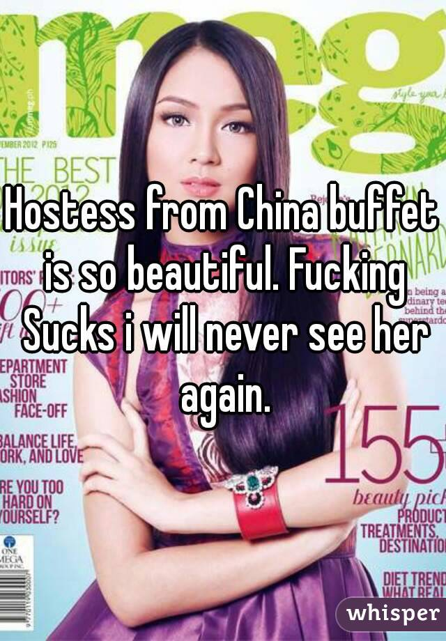 Hostess from China buffet is so beautiful. Fucking Sucks i will never see her again.
