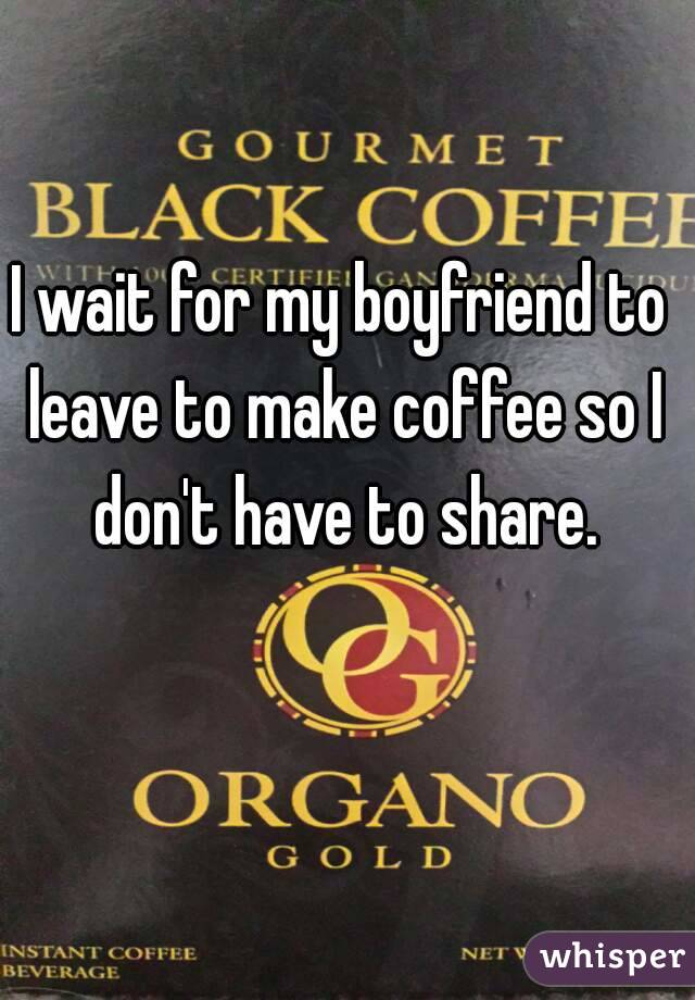 I wait for my boyfriend to leave to make coffee so I don't have to share.