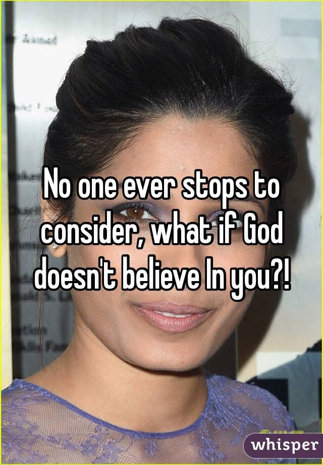 No one ever stops to consider, what if God doesn't believe In you?!