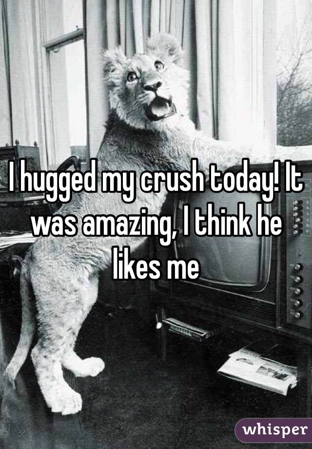 I hugged my crush today! It was amazing, I think he likes me