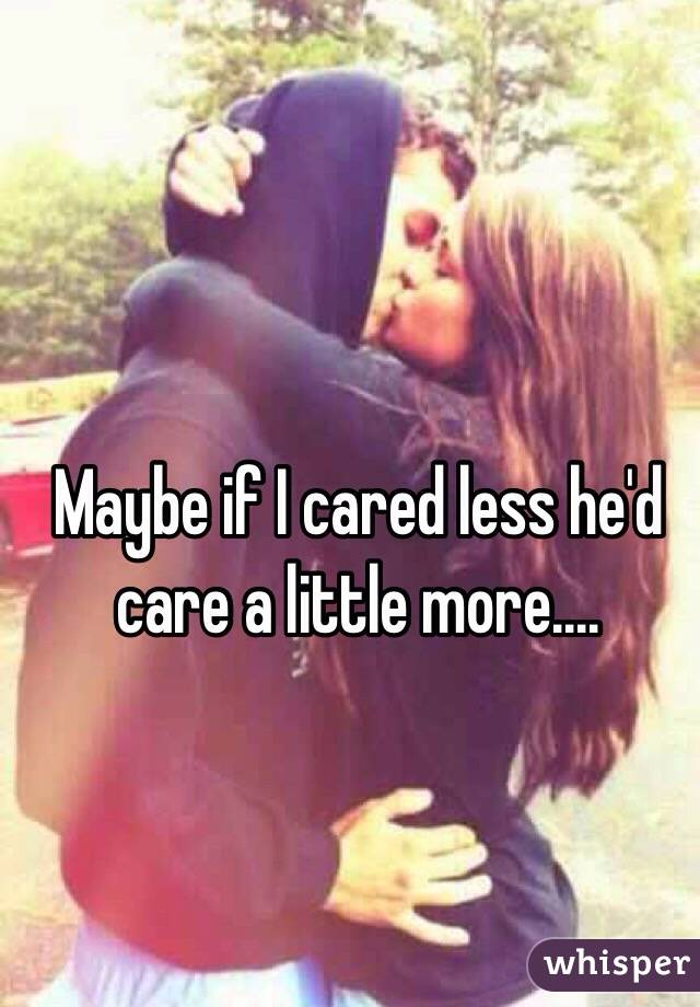 Maybe if I cared less he'd care a little more....