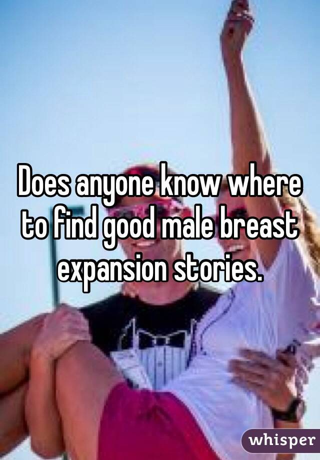 Does anyone know where to find good male breast expansion stories.