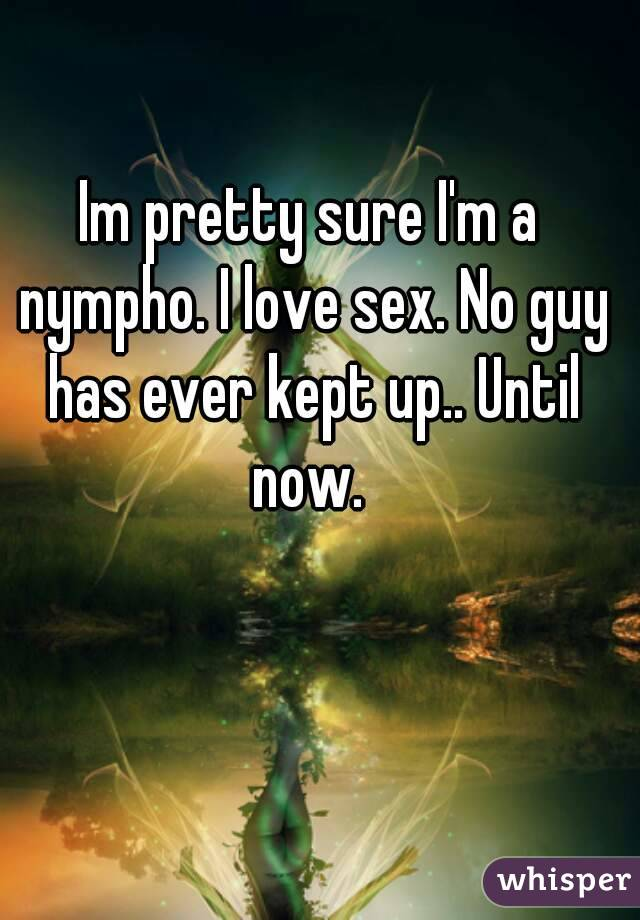 Im pretty sure I'm a nympho. I love sex. No guy has ever kept up.. Until now.
