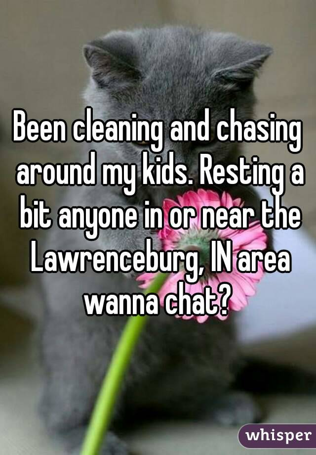 Been cleaning and chasing around my kids. Resting a bit anyone in or near the Lawrenceburg, IN area wanna chat?