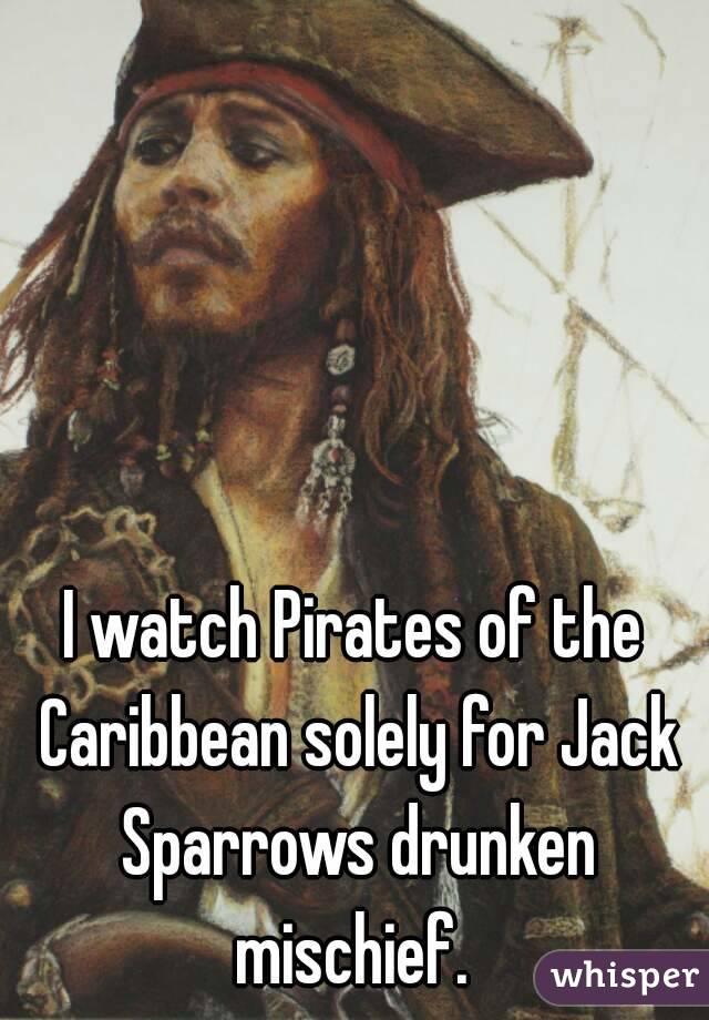 I watch Pirates of the Caribbean solely for Jack Sparrows drunken mischief.