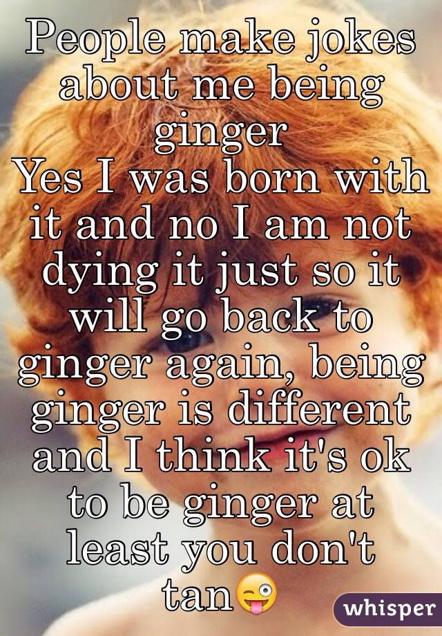 People make jokes about me being ginger  Yes I was born with it and no I am not dying it just so it will go back to ginger again, being ginger is different and I think it's ok to be ginger at least you don't tan😜
