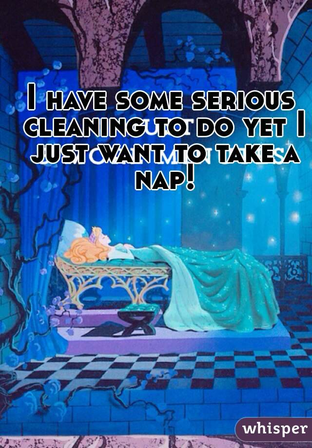 I have some serious cleaning to do yet I just want to take a nap!