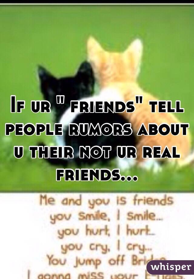 """If ur """" friends"""" tell people rumors about u their not ur real friends..."""