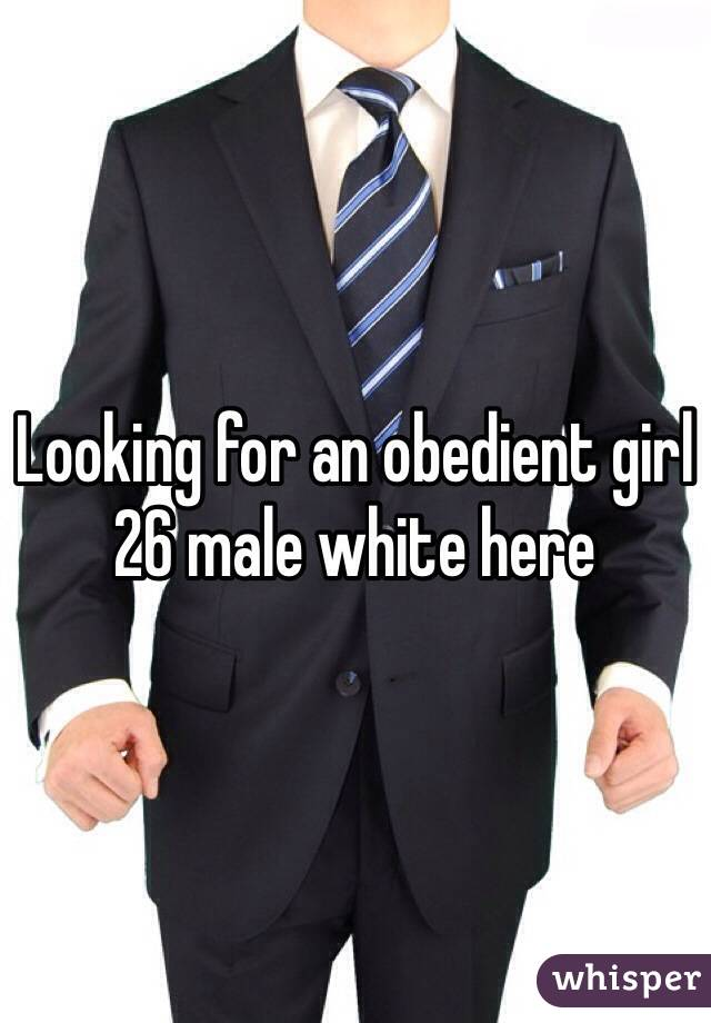 Looking for an obedient girl 26 male white here