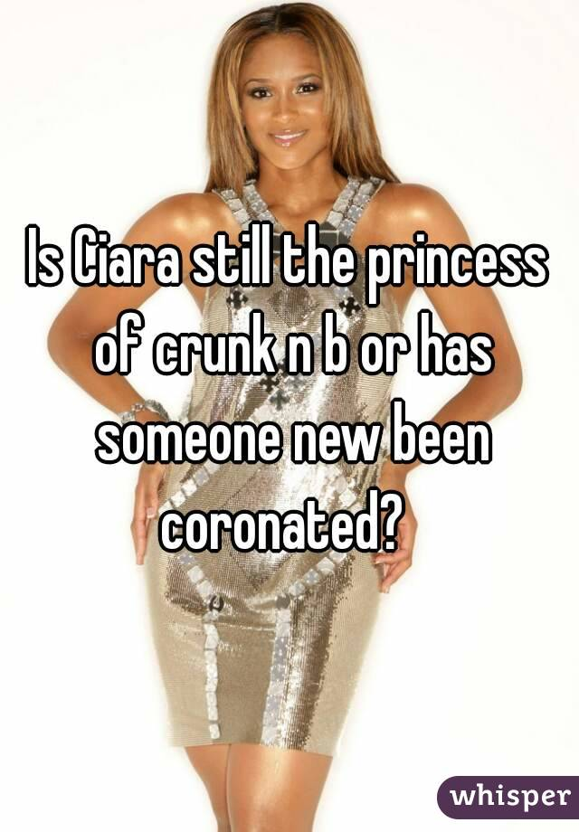 Is Ciara still the princess of crunk n b or has someone new been coronated?