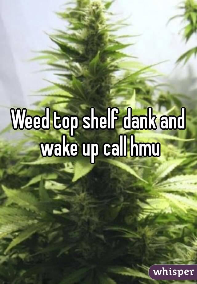 Weed top shelf dank and wake up call hmu