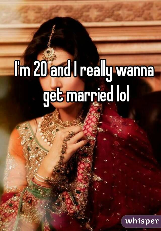 I'm 20 and I really wanna get married lol