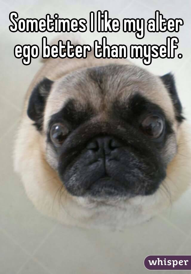 Sometimes I like my alter ego better than myself.