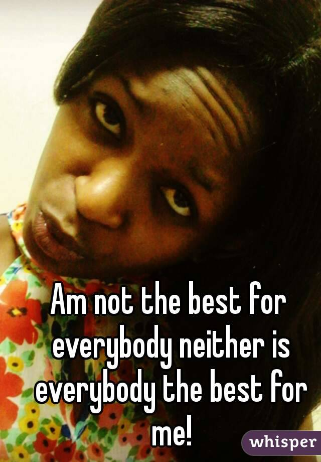 Am not the best for everybody neither is everybody the best for me!