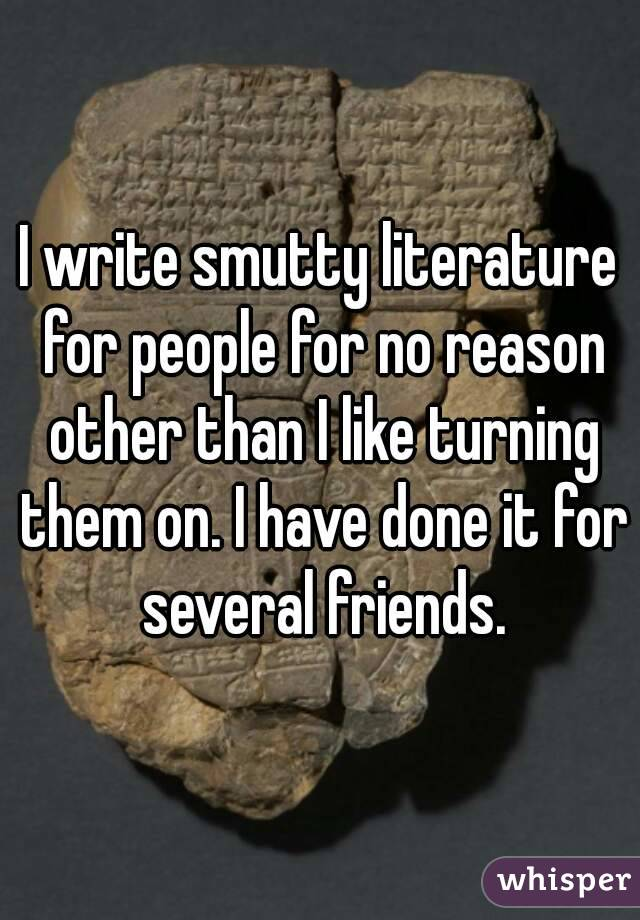I write smutty literature for people for no reason other than I like turning them on. I have done it for several friends.