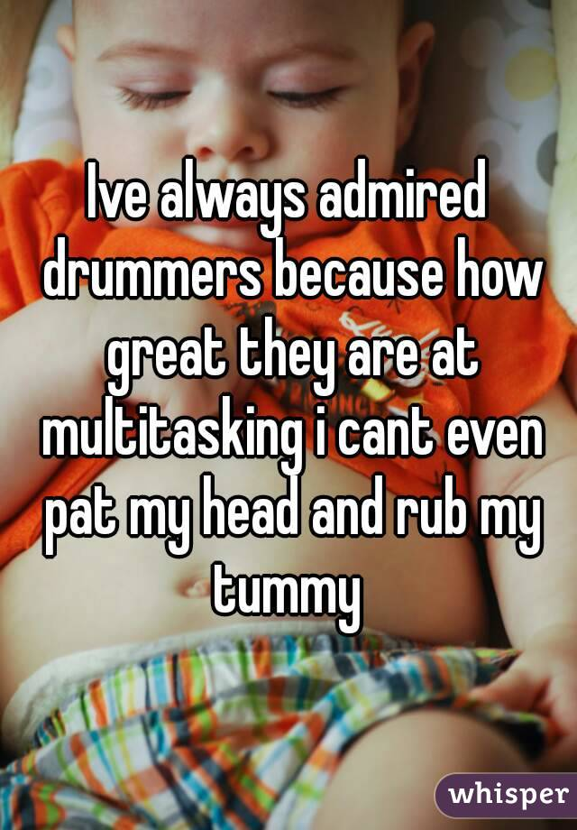 Ive always admired drummers because how great they are at multitasking i cant even pat my head and rub my tummy