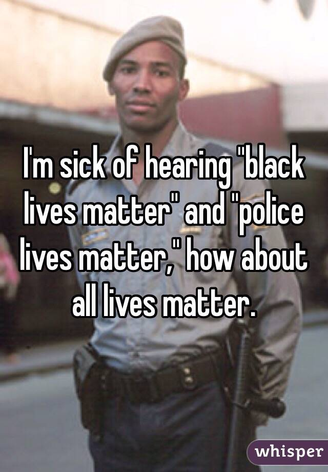 """I'm sick of hearing """"black lives matter"""" and """"police lives matter,"""" how about all lives matter."""