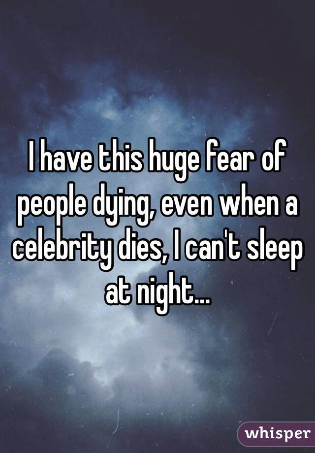 I have this huge fear of people dying, even when a celebrity dies, I can't sleep at night...