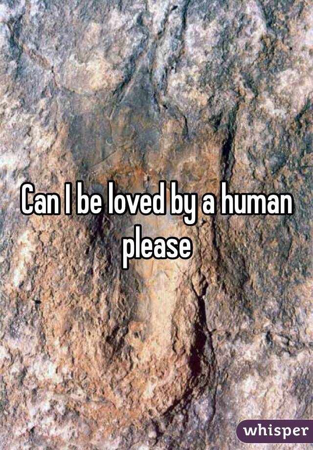 Can I be loved by a human please
