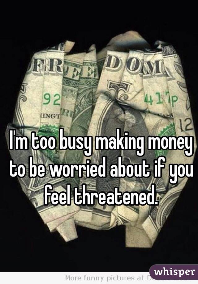 I'm too busy making money to be worried about if you feel threatened.