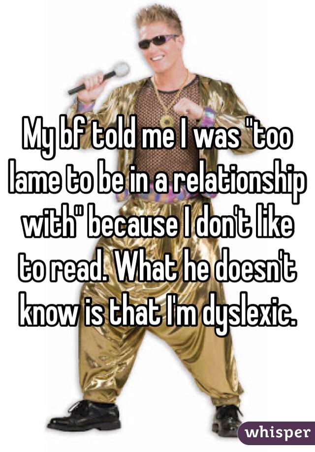 """My bf told me I was """"too lame to be in a relationship with"""" because I don't like to read. What he doesn't know is that I'm dyslexic."""
