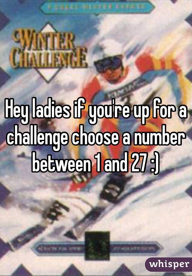 Hey ladies if you're up for a challenge choose a number between 1 and 27 :)