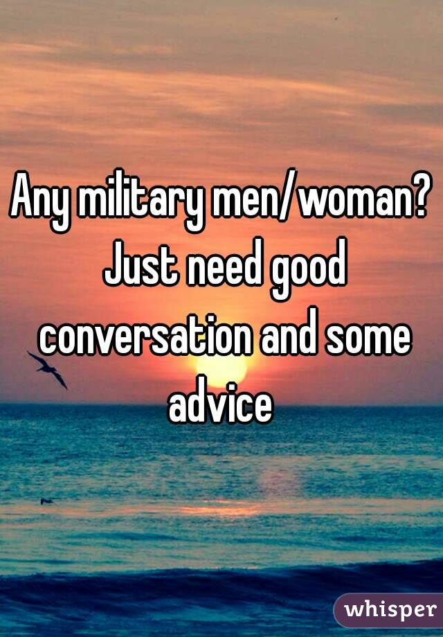 Any military men/woman? Just need good conversation and some advice