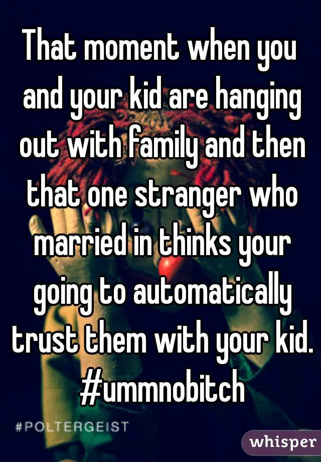 That moment when you and your kid are hanging out with family and then that one stranger who married in thinks your going to automatically trust them with your kid. #ummnobitch