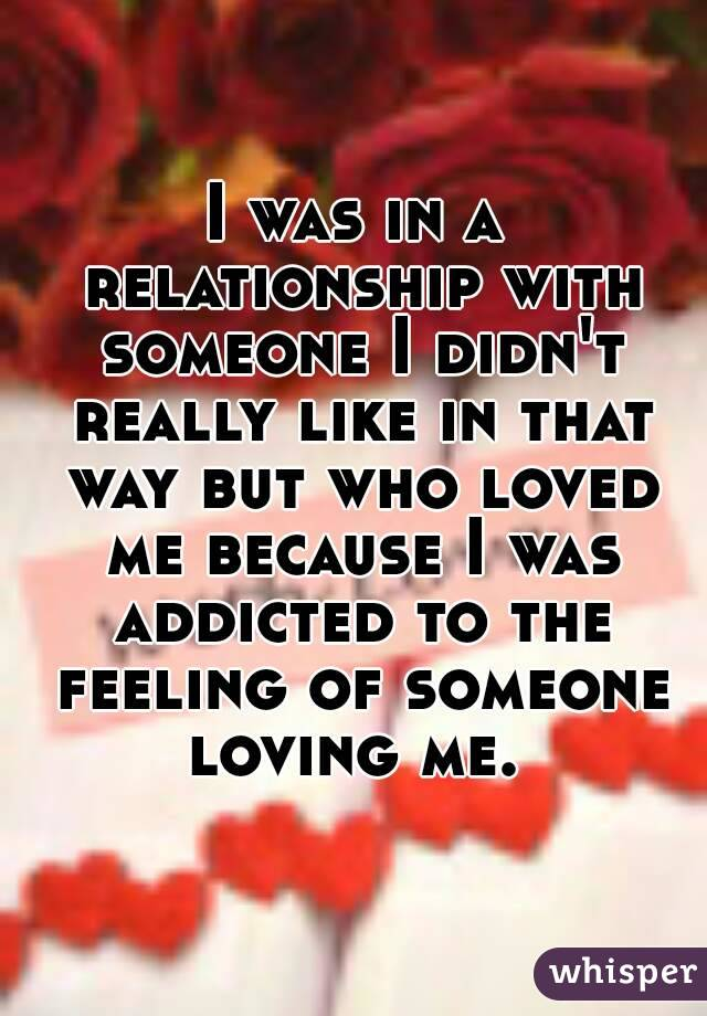 I was in a relationship with someone I didn't really like in that way but who loved me because I was addicted to the feeling of someone loving me.