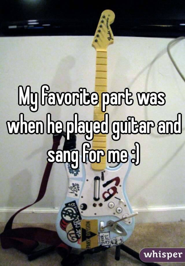 My favorite part was when he played guitar and sang for me :)