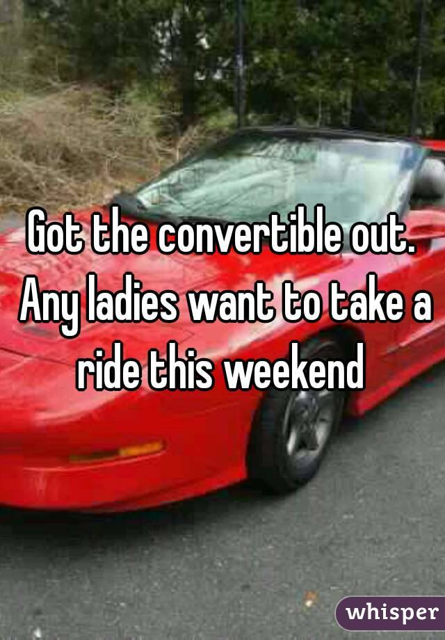 Got the convertible out. Any ladies want to take a ride this weekend