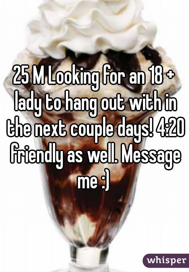 25 M Looking for an 18 + lady to hang out with in the next couple days! 4:20 friendly as well. Message me :)