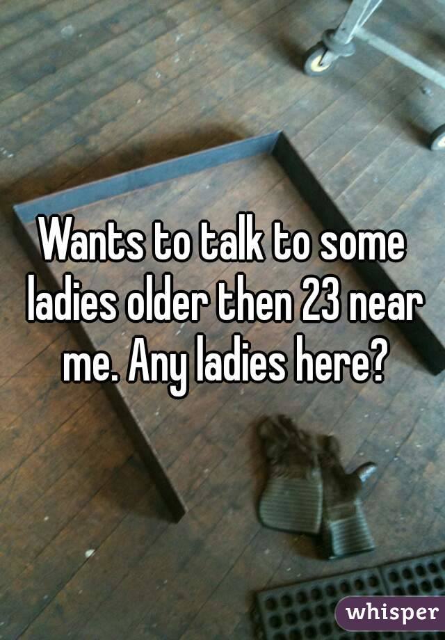 Wants to talk to some ladies older then 23 near me. Any ladies here?