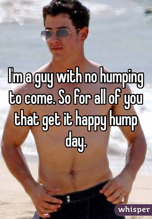 I'm a guy with no humping to come. So for all of you that get it happy hump day.