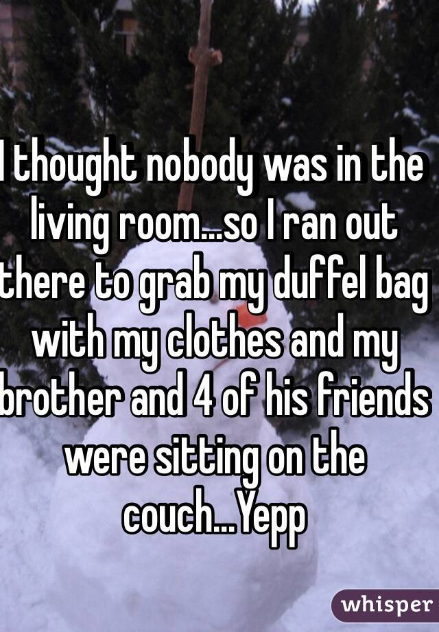 I thought nobody was in the living room...so I ran out there to grab my duffel bag with my clothes and my brother and 4 of his friends were sitting on the couch...Yepp