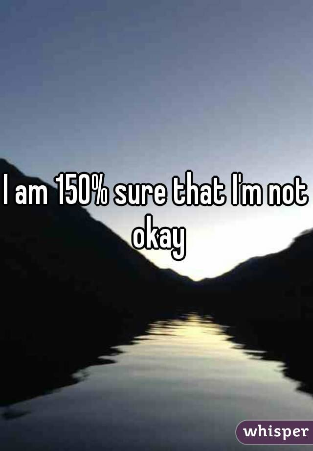 I am 150% sure that I'm not okay