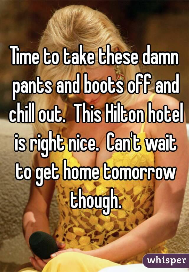 Time to take these damn pants and boots off and chill out.  This Hilton hotel is right nice.  Can't wait to get home tomorrow though.