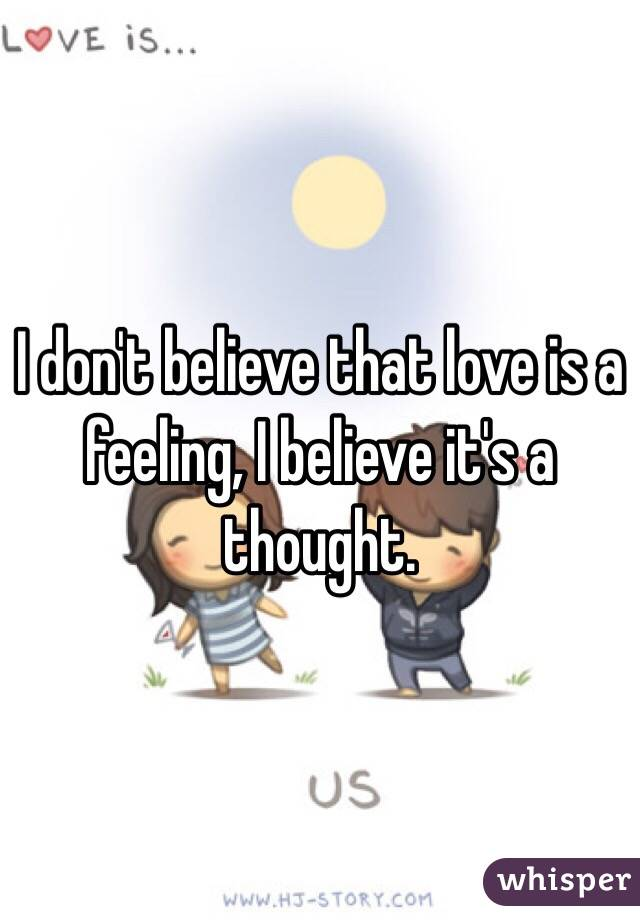 I don't believe that love is a feeling, I believe it's a thought.