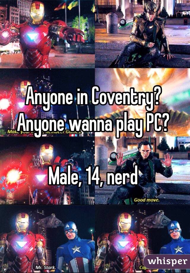 Anyone in Coventry? Anyone wanna play PC?   Male, 14, nerd