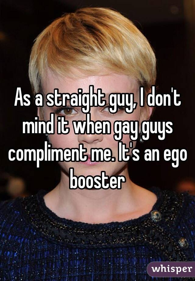 As a straight guy, I don't mind it when gay guys compliment me. It's an ego booster