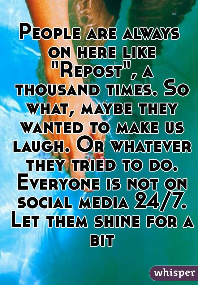 "People are always on here like ""Repost"", a thousand times. So what, maybe they wanted to make us laugh. Or whatever they tried to do. Everyone is not on social media 24/7. Let them shine for a bit"