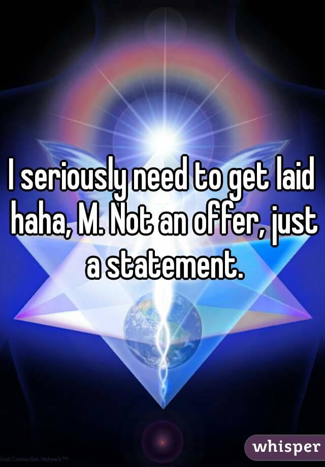 I seriously need to get laid haha, M. Not an offer, just a statement.