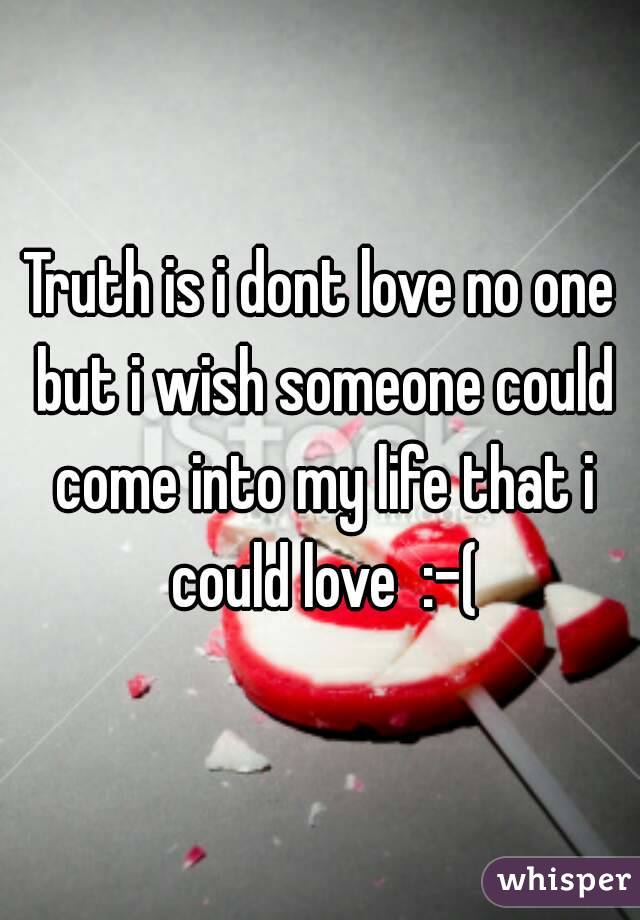 Truth is i dont love no one but i wish someone could come into my life that i could love  :-(
