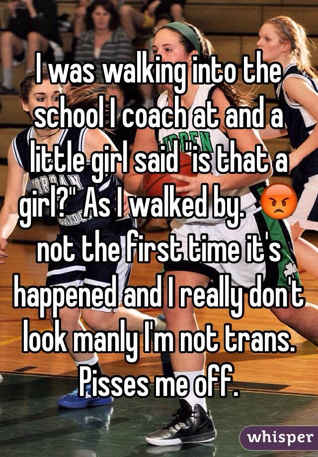 """I was walking into the school I coach at and a little girl said """"is that a girl?"""" As I walked by.  😡 not the first time it's happened and I really don't look manly I'm not trans. Pisses me off."""