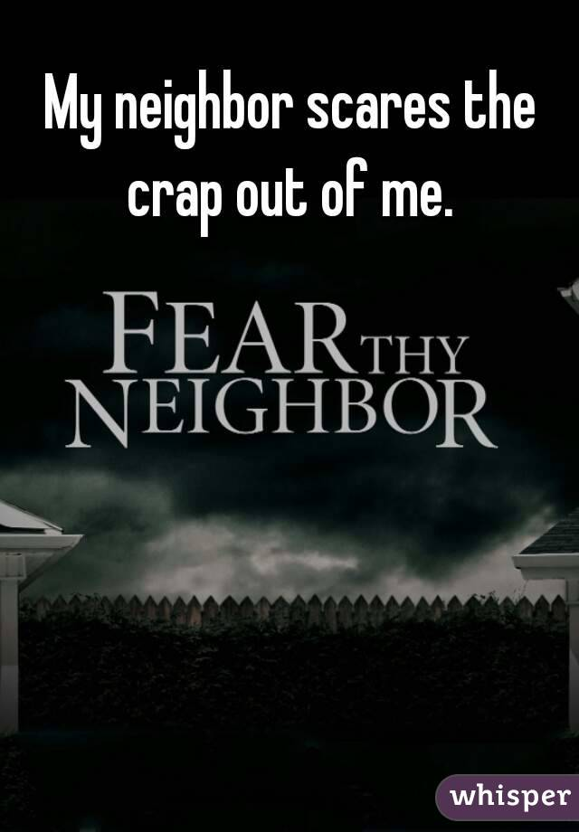 My neighbor scares the crap out of me.