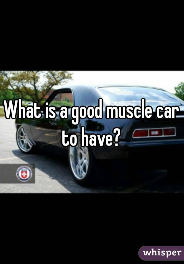 What is a good muscle car to have?