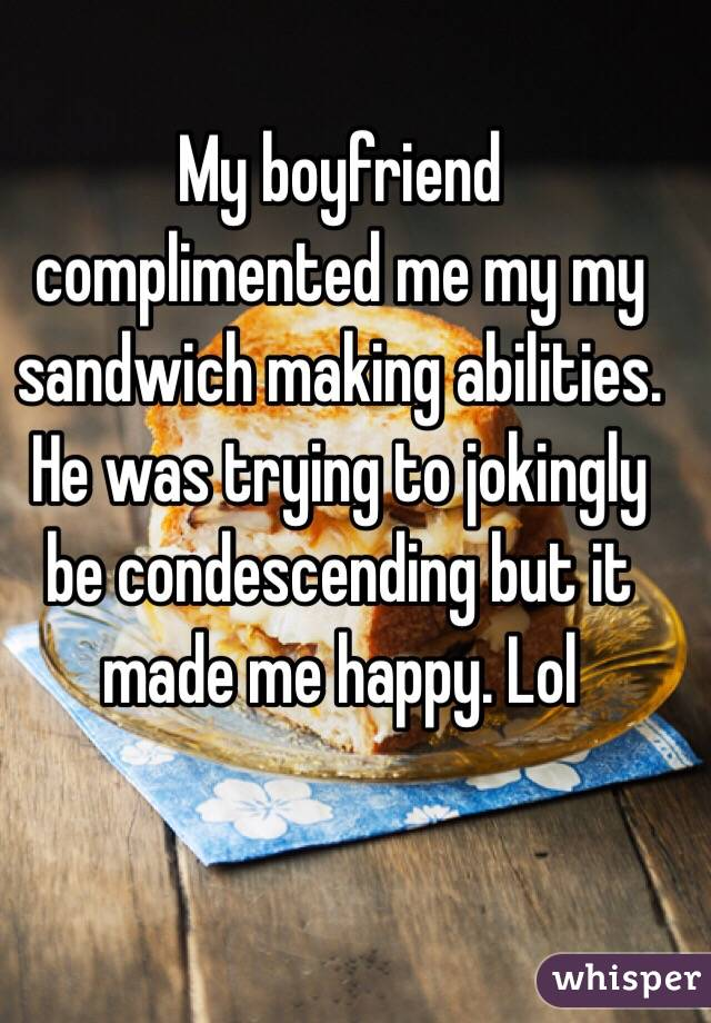My boyfriend complimented me my my sandwich making abilities. He was trying to jokingly be condescending but it made me happy. Lol