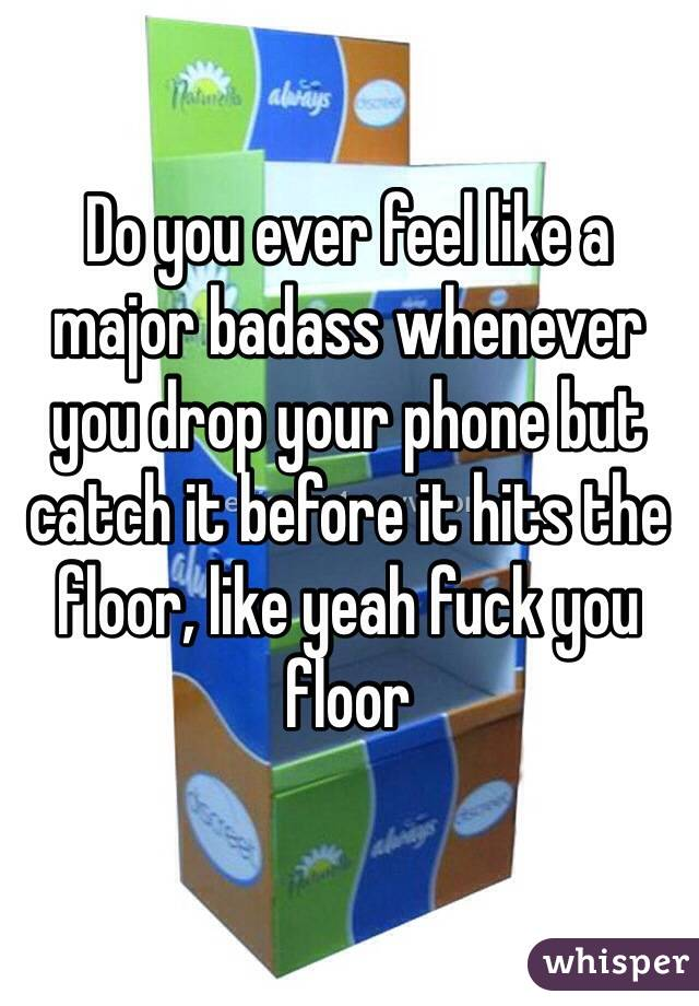 Do you ever feel like a major badass whenever you drop your phone but catch it before it hits the floor, like yeah fuck you floor