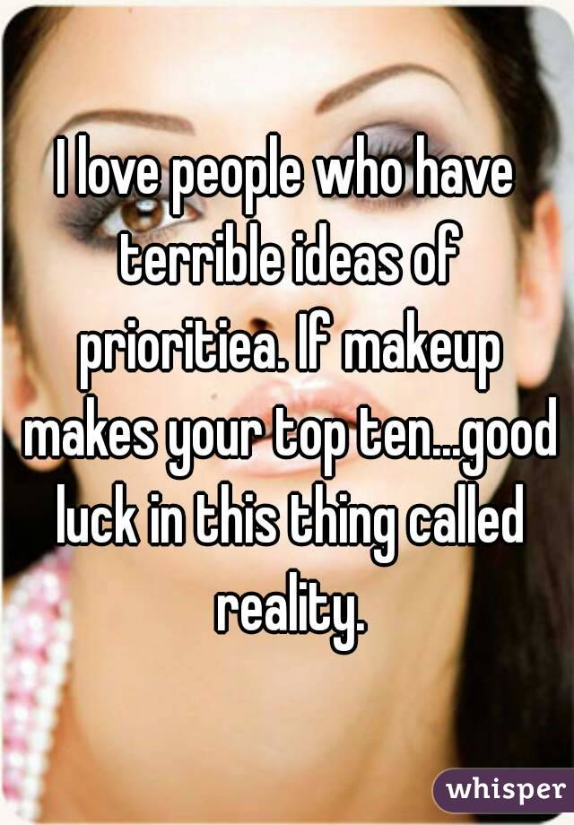 I love people who have terrible ideas of prioritiea. If makeup makes your top ten...good luck in this thing called reality.