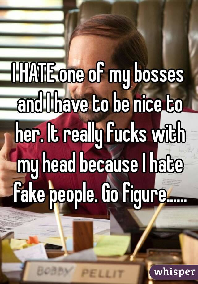 I HATE one of my bosses and I have to be nice to her. It really fucks with my head because I hate fake people. Go figure......